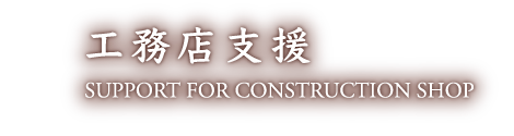 工務店支援 SUPPORT FOR CONSTRUCTION SHOP